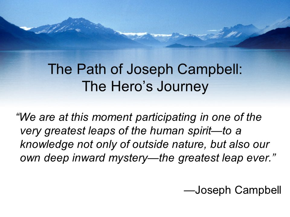 The Path of Joseph Campbell: The Heros Journey We are at this moment participating in one of the very greatest leaps of the human spiritto a knowledge not only of outside nature, but also our own deep inward mysterythe greatest leap ever.