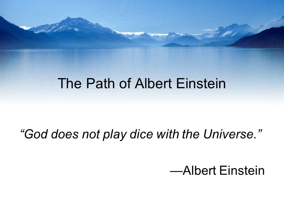 The Path of Albert Einstein God does not play dice with the Universe. Albert Einstein