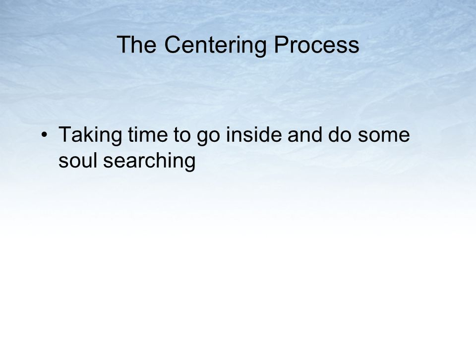The Centering Process Taking time to go inside and do some soul searching