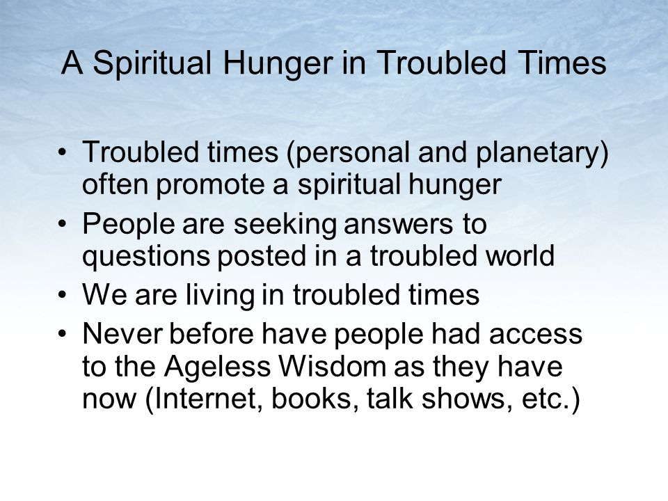 A Spiritual Hunger in Troubled Times Troubled times (personal and planetary) often promote a spiritual hunger People are seeking answers to questions posted in a troubled world We are living in troubled times Never before have people had access to the Ageless Wisdom as they have now (Internet, books, talk shows, etc.)