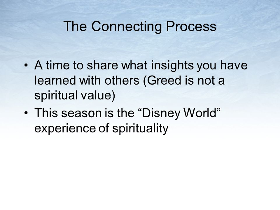 The Connecting Process A time to share what insights you have learned with others (Greed is not a spiritual value) This season is the Disney World experience of spirituality