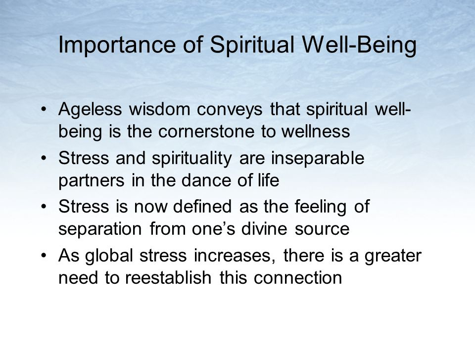 Importance of Spiritual Well-Being Ageless wisdom conveys that spiritual well- being is the cornerstone to wellness Stress and spirituality are inseparable partners in the dance of life Stress is now defined as the feeling of separation from ones divine source As global stress increases, there is a greater need to reestablish this connection