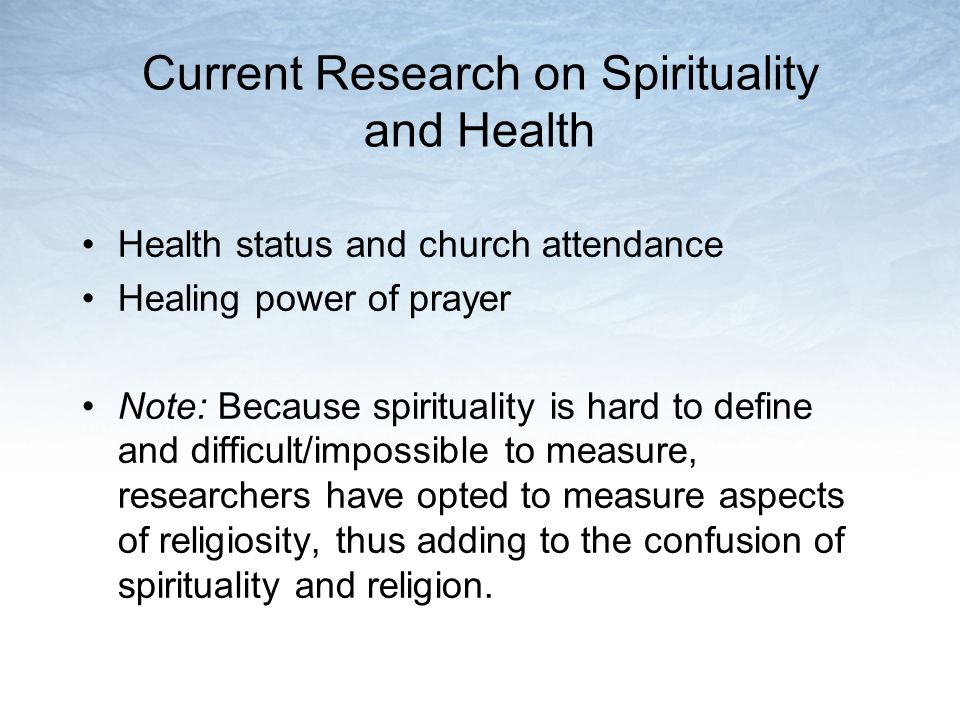 Current Research on Spirituality and Health Health status and church attendance Healing power of prayer Note: Because spirituality is hard to define and difficult/impossible to measure, researchers have opted to measure aspects of religiosity, thus adding to the confusion of spirituality and religion.