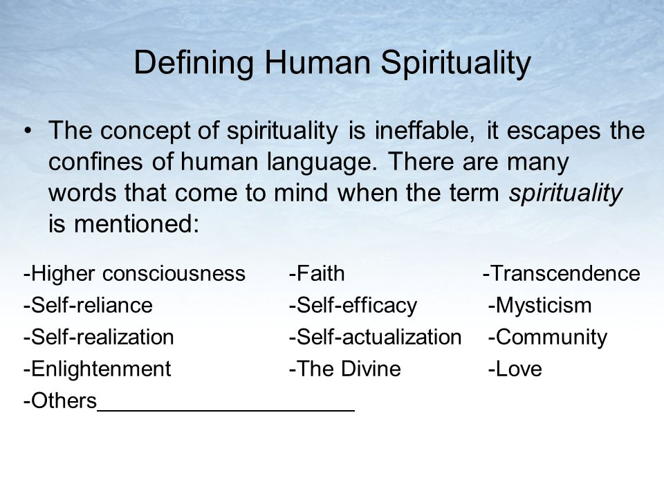 Defining Human Spirituality (continued) Spirituality is not the same thing as religion Spirituality is inclusive, not exclusive Spirituality is experiential, not just theoretical Spirituality is knowing you are part of something much bigger than yourself Spirituality is the recognition of the Divine, whatever that means to you