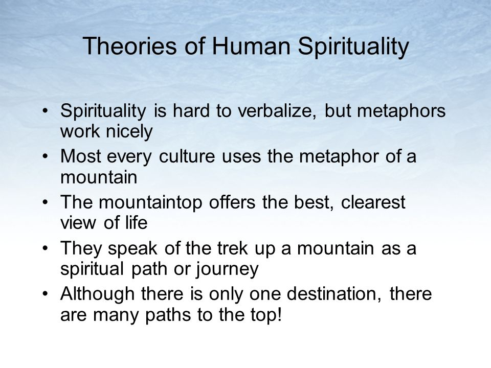 Theories of Human Spirituality Spirituality is hard to verbalize, but metaphors work nicely Most every culture uses the metaphor of a mountain The mountaintop offers the best, clearest view of life They speak of the trek up a mountain as a spiritual path or journey Although there is only one destination, there are many paths to the top!
