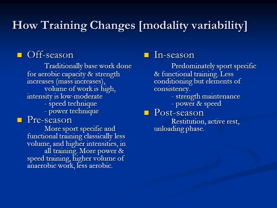 How Training Changes [modality variability] Off-season Traditionally base work done for aerobic capacity & strength increases (mass increases), volume of work is high, intensity is low-moderate - speed technique - power technique Pre-season More sport specific and functional training classically less volume, and higher intensities, in all training.