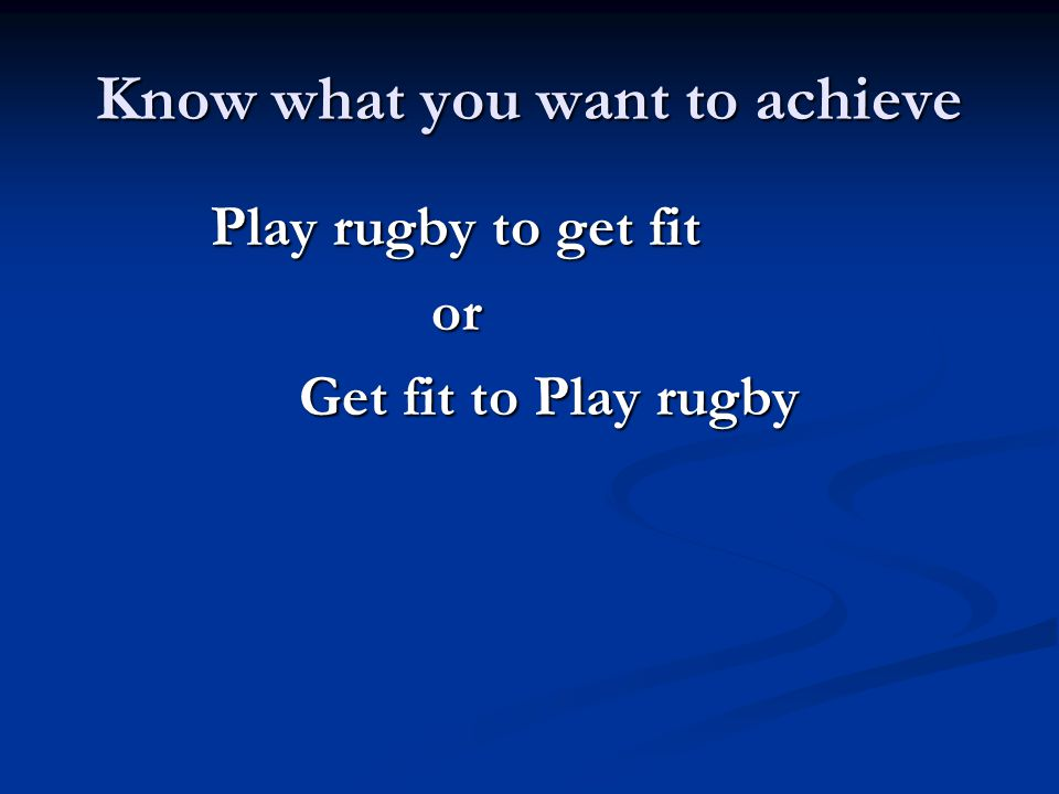 Know what you want to achieve Play rugby to get fit or Get fit to Play rugby