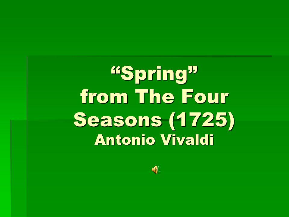 Spring from The Four Seasons (1725) Antonio Vivaldi Spring from The Four Seasons (1725) Antonio Vivaldi