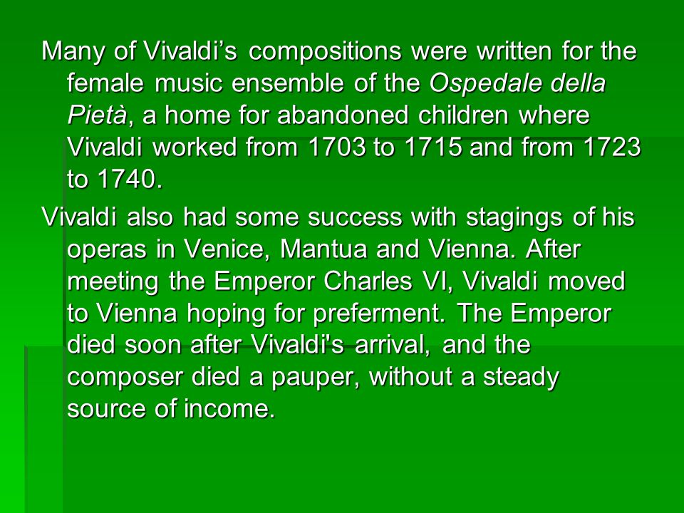 Many of Vivaldis compositions were written for the female music ensemble of the Ospedale della Pietà, a home for abandoned children where Vivaldi worked from 1703 to 1715 and from 1723 to 1740.