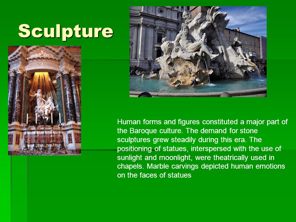 Sculpture Human forms and figures constituted a major part of the Baroque culture.
