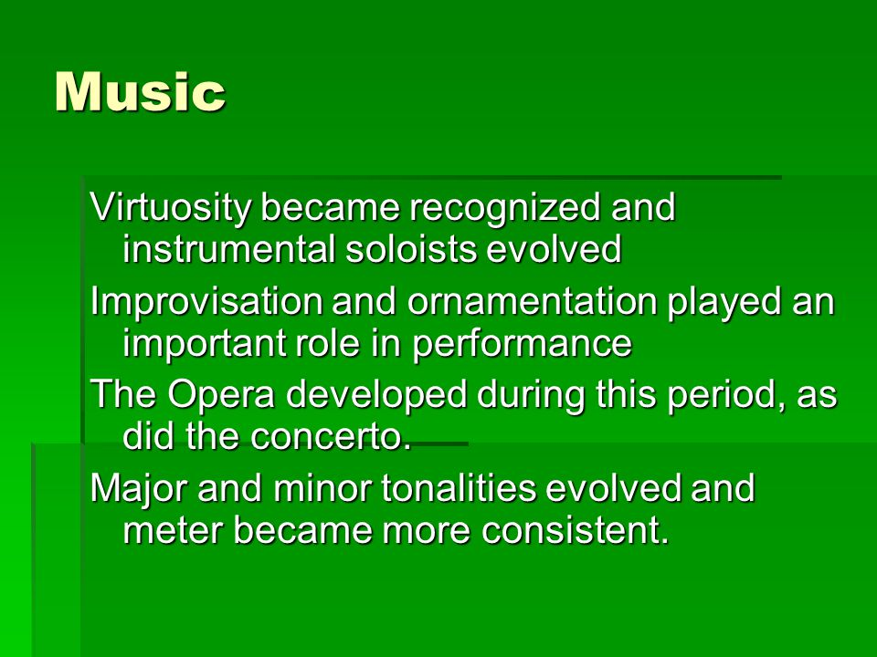 Music Virtuosity became recognized and instrumental soloists evolved Improvisation and ornamentation played an important role in performance The Opera developed during this period, as did the concerto.