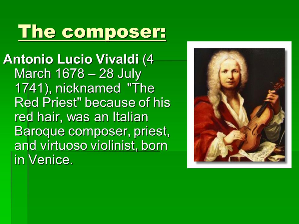 The composer: Antonio Lucio Vivaldi (4 March 1678 – 28 July 1741), nicknamed The Red Priest because of his red hair, was an Italian Baroque composer, priest, and virtuoso violinist, born in Venice.