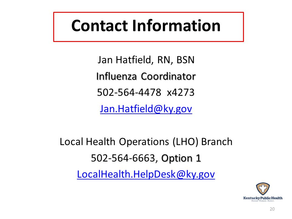 Contact Information Jan Hatfield, RN, BSN Influenza Coordinator 502-564-4478 x4273 Jan.Hatfield@ky.gov Local Health Operations (LHO) Branch Option 1 502-564-6663, Option 1 LocalHealth.HelpDesk@ky.gov 20