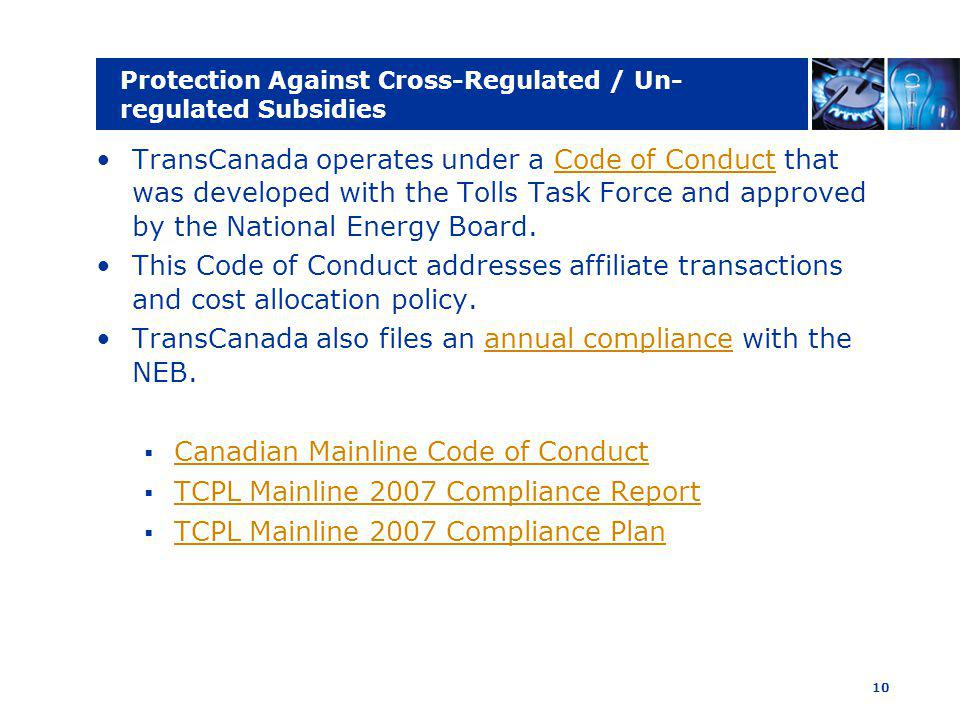 10 Protection Against Cross-Regulated / Un- regulated Subsidies TransCanada operates under a Code of Conduct that was developed with the Tolls Task Force and approved by the National Energy Board.Code of Conduct This Code of Conduct addresses affiliate transactions and cost allocation policy.