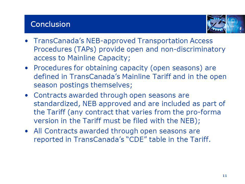 11 Conclusion TransCanadas NEB-approved Transportation Access Procedures (TAPs) provide open and non-discriminatory access to Mainline Capacity; Procedures for obtaining capacity (open seasons) are defined in TransCanadas Mainline Tariff and in the open season postings themselves; Contracts awarded through open seasons are standardized, NEB approved and are included as part of the Tariff (any contract that varies from the pro-forma version in the Tariff must be filed with the NEB); All Contracts awarded through open seasons are reported in TransCanadas CDE table in the Tariff.
