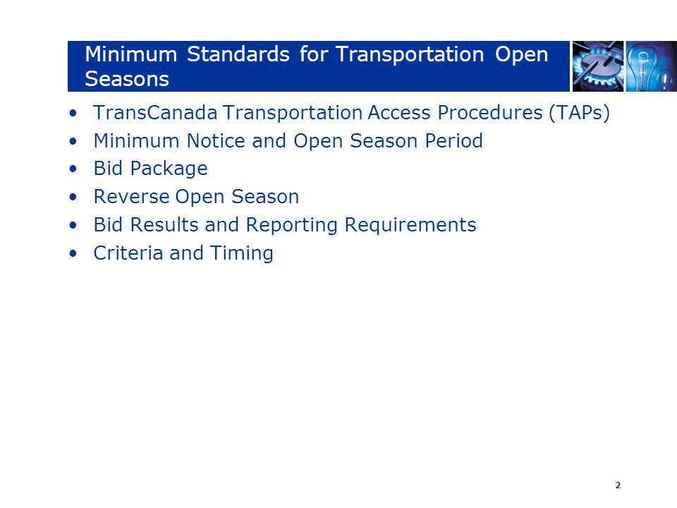 2 Minimum Standards for Transportation Open Seasons TransCanada Transportation Access Procedures (TAPs) Minimum Notice and Open Season Period Bid Package Reverse Open Season Bid Results and Reporting Requirements Criteria and Timing