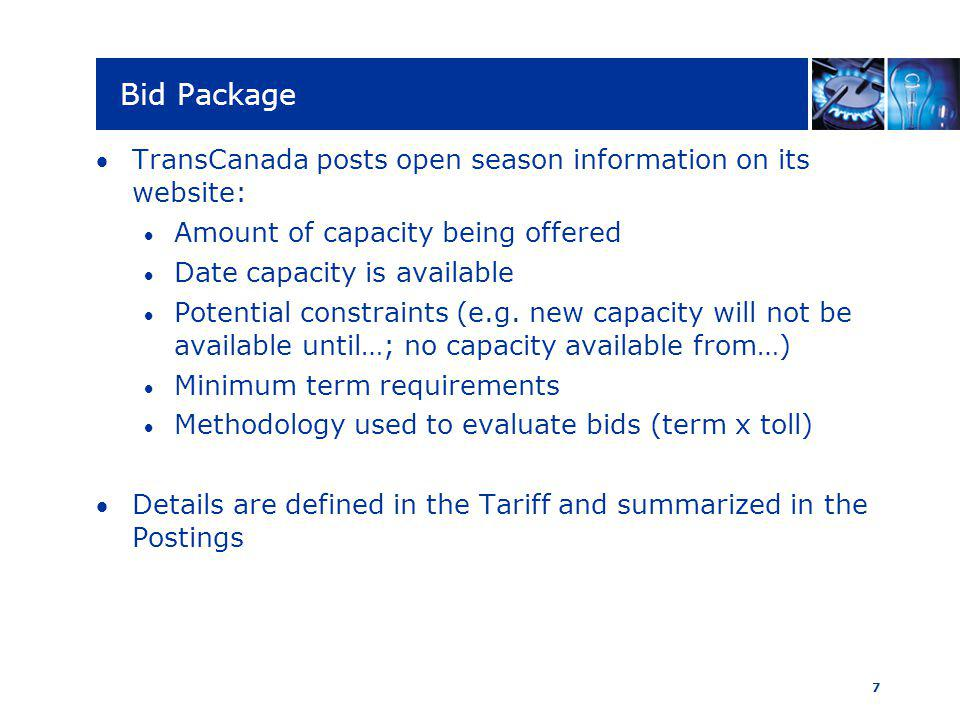 7 Bid Package TransCanada posts open season information on its website: Amount of capacity being offered Date capacity is available Potential constraints (e.g.