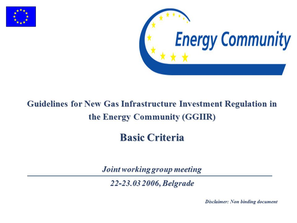 Guidelines for New Gas Infrastructure Investment Regulation in the Energy Community (GGIIR) Basic Criteria Joint working group meeting 22-23.03 2006, Belgrade Disclaimer: Non binding document