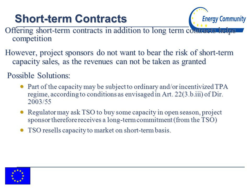 11 Short-term Contracts Offering short-term contracts in addition to long term contracts helps competition However, project sponsors do not want to bear the risk of short-term capacity sales, as the revenues can not be taken as granted Possible Solutions: Possible Solutions: Part of the capacity may be subject to ordinary and/or incentivized TPA regime, according to conditions as envisaged in Art.