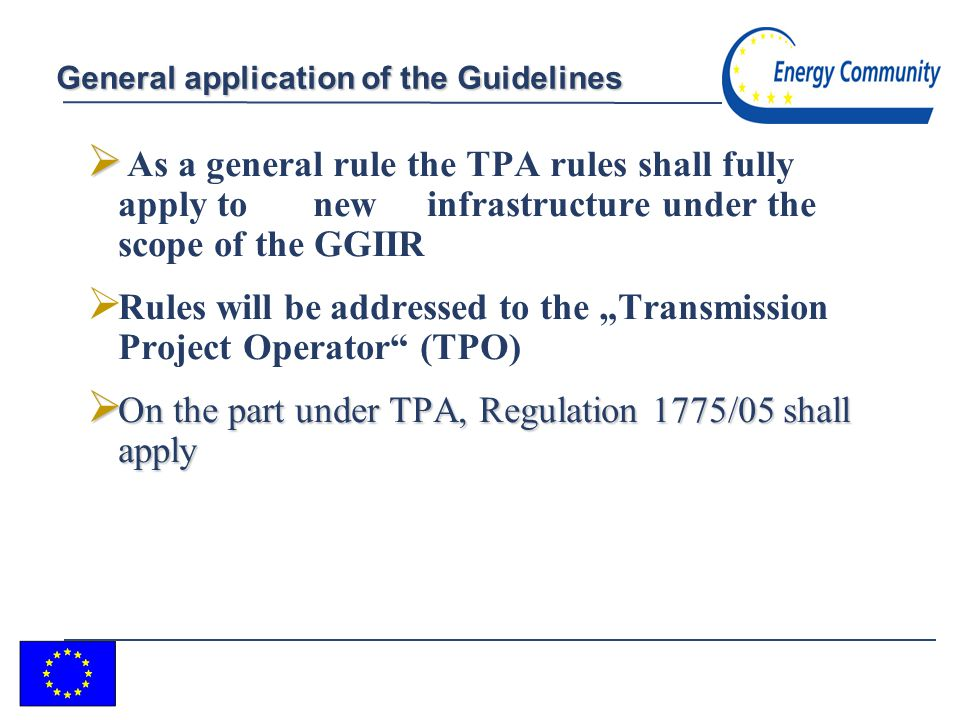 12 General application of the Guidelines As a general rule the TPA rules shall fully apply to new infrastructure under the scope of the GGIIR Rules will be addressed to the Transmission Project Operator (TPO) On the part under TPA, Regulation 1775/05 shall apply On the part under TPA, Regulation 1775/05 shall apply