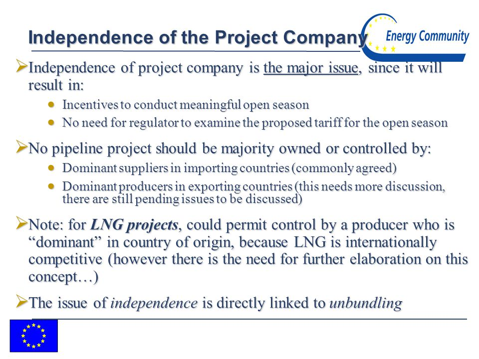 6 Independence of the Project Company Independence of project company is the major issue, since it will result in: Independence of project company is the major issue, since it will result in: Incentives to conduct meaningful open season Incentives to conduct meaningful open season No need for regulator to examine the proposed tariff for the open season No need for regulator to examine the proposed tariff for the open season No pipeline project should be majority owned or controlled by: No pipeline project should be majority owned or controlled by: Dominant suppliers in importing countries (commonly agreed) Dominant suppliers in importing countries (commonly agreed) Dominant producers in exporting countries (this needs more discussion, there are still pending issues to be discussed) Dominant producers in exporting countries (this needs more discussion, there are still pending issues to be discussed) Note: for LNG projects, could permit control by a producer who is dominant in country of origin, because LNG is internationally competitive (however there is the need for further elaboration on this concept…) Note: for LNG projects, could permit control by a producer who is dominant in country of origin, because LNG is internationally competitive (however there is the need for further elaboration on this concept…) The issue of independence is directly linked to unbundling The issue of independence is directly linked to unbundling