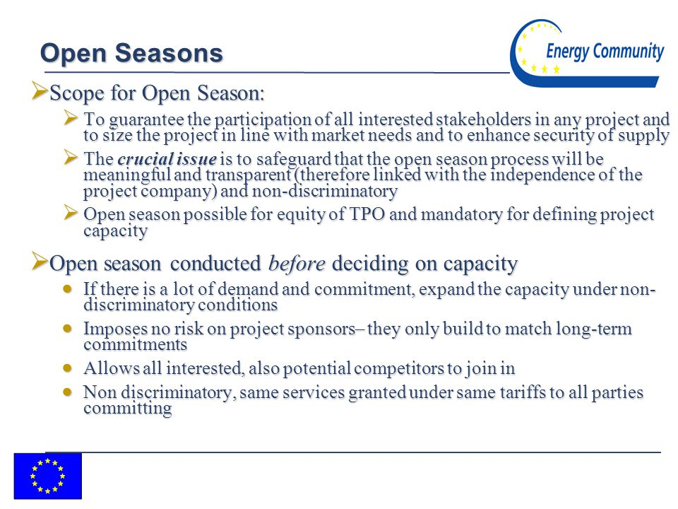 7 Open Seasons Scope for Open Season: Scope for Open Season: To guarantee the participation of all interested stakeholders in any project and to size the project in line with market needs and to enhance security of supply To guarantee the participation of all interested stakeholders in any project and to size the project in line with market needs and to enhance security of supply The crucial issue is to safeguard that the open season process will be meaningful and transparent (therefore linked with the independence of the project company) and non-discriminatory The crucial issue is to safeguard that the open season process will be meaningful and transparent (therefore linked with the independence of the project company) and non-discriminatory Open season possible for equity of TPO and mandatory for defining project capacity Open season possible for equity of TPO and mandatory for defining project capacity Open season conducted before deciding on capacity Open season conducted before deciding on capacity If there is a lot of demand and commitment, expand the capacity under non- discriminatory conditions If there is a lot of demand and commitment, expand the capacity under non- discriminatory conditions Imposes no risk on project sponsors– they only build to match long-term commitments Imposes no risk on project sponsors– they only build to match long-term commitments Allows all interested, also potential competitors to join in Allows all interested, also potential competitors to join in Non discriminatory, same services granted under same tariffs to all parties committing Non discriminatory, same services granted under same tariffs to all parties committing