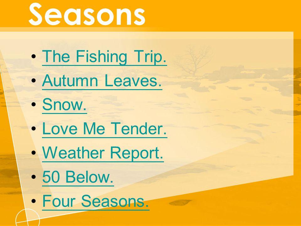 The Fishing Trip. Autumn Leaves. Snow. Love Me Tender. Weather Report. 50 Below. Four Seasons.
