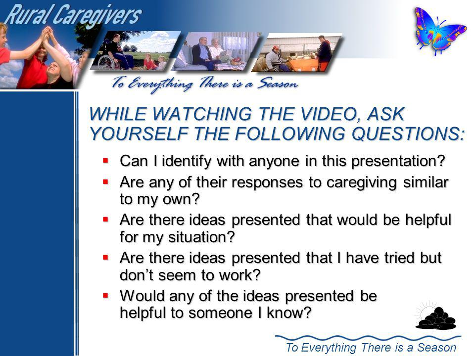 To Everything There is a Season WHILE WATCHING THE VIDEO, ASK YOURSELF THE FOLLOWING QUESTIONS: Can I identify with anyone in this presentation.