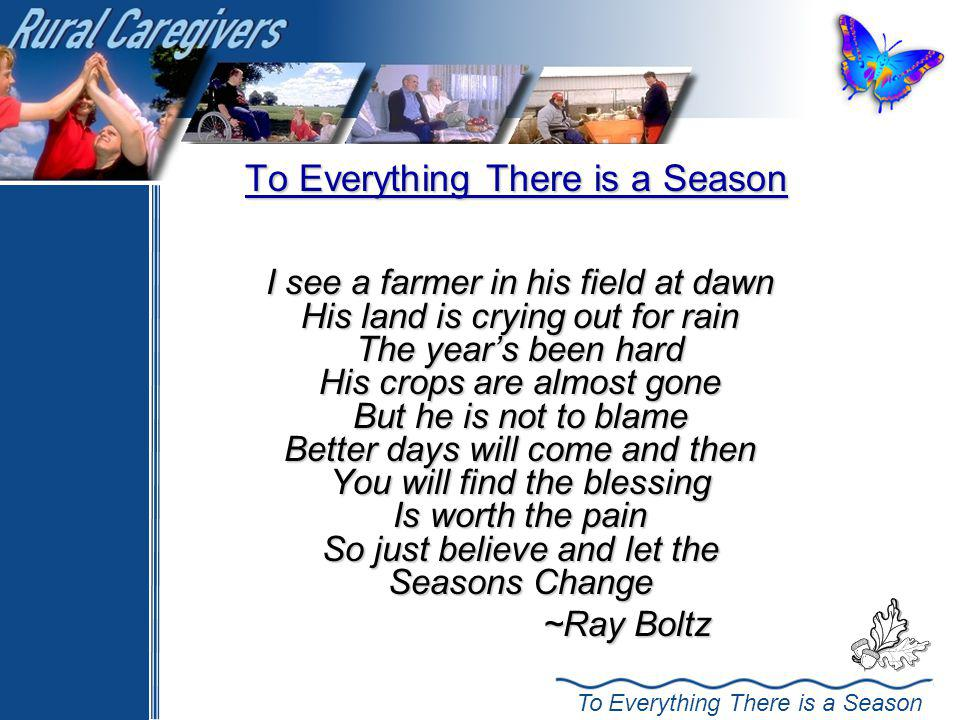 To Everything There is a Season I see a farmer in his field at dawn His land is crying out for rain The years been hard His crops are almost gone But he is not to blame Better days will come and then You will find the blessing Is worth the pain So just believe and let the Seasons Change ~Ray Boltz ~Ray Boltz