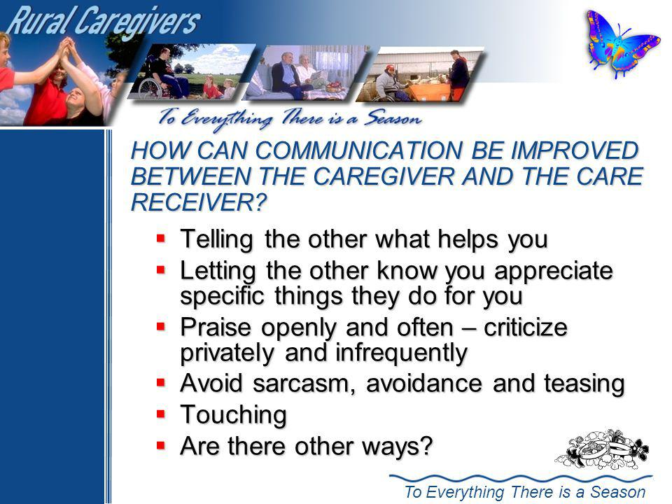 To Everything There is a Season HOW CAN COMMUNICATION BE IMPROVED BETWEEN THE CAREGIVER AND THE CARE RECEIVER.