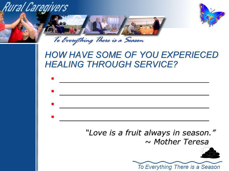 To Everything There is a Season HOW HAVE SOME OF YOU EXPERIECED HEALING THROUGH SERVICE.