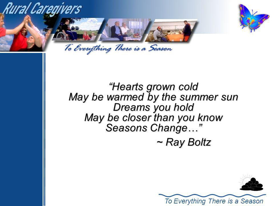 To Everything There is a Season Hearts grown cold May be warmed by the summer sun Dreams you hold May be closer than you know Seasons Change… ~ Ray Boltz ~ Ray Boltz