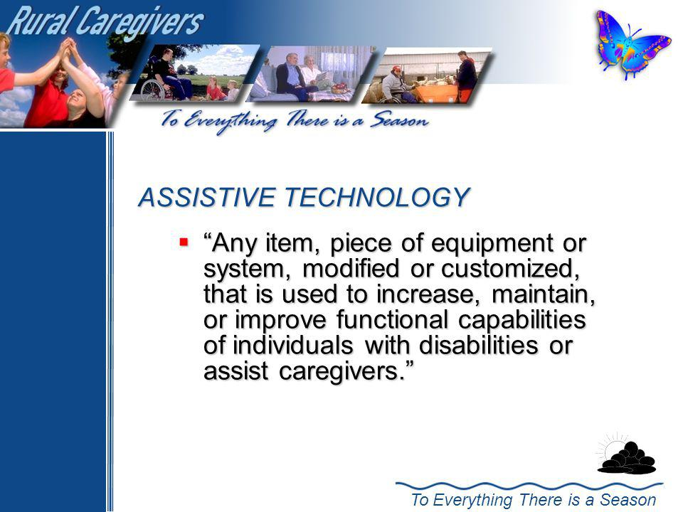 To Everything There is a Season ASSISTIVE TECHNOLOGY Any item, piece of equipment or system, modified or customized, that is used to increase, maintain, or improve functional capabilities of individuals with disabilities or assist caregivers.
