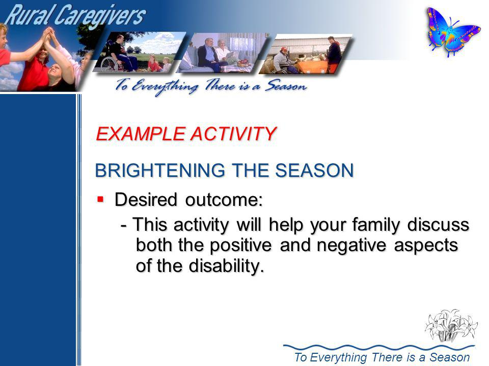 To Everything There is a Season EXAMPLE ACTIVITY Desired outcome: Desired outcome: - This activity will help your family discuss both the positive and negative aspects of the disability.