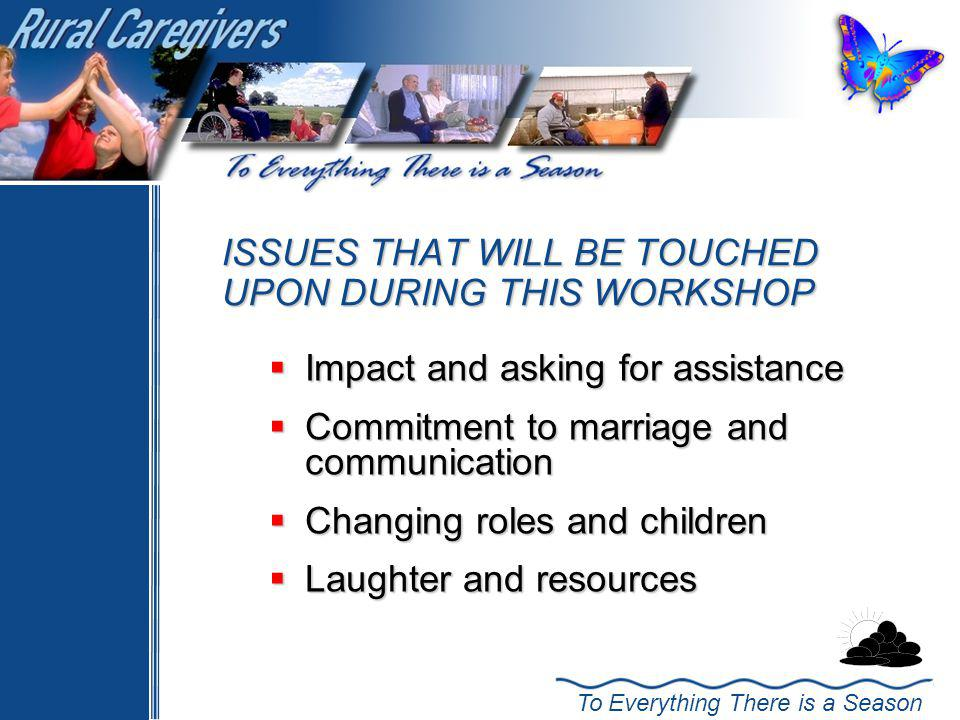 To Everything There is a Season ISSUES THAT WILL BE TOUCHED UPON DURING THIS WORKSHOP Impact and asking for assistance Impact and asking for assistance Commitment to marriage and communication Commitment to marriage and communication Changing roles and children Changing roles and children Laughter and resources Laughter and resources