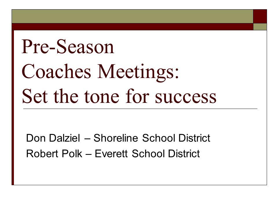 Pre-Season Coaches Meetings: Set the tone for success Don Dalziel – Shoreline School District Robert Polk – Everett School District