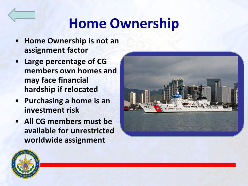Home Ownership Home Ownership is not an assignment factor Large percentage of CG members own homes and may face financial hardship if relocated Purchasing a home is an investment risk All CG members must be available for unrestricted worldwide assignment