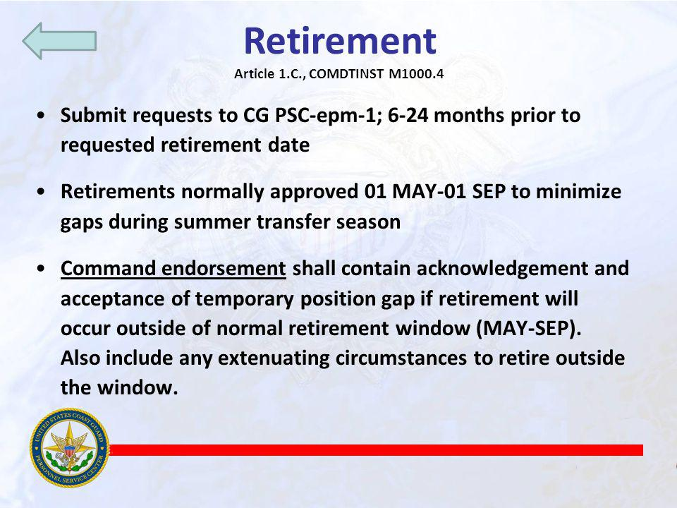 Retirement Article 1.C., COMDTINST M1000.4 Submit requests to CG PSC-epm-1; 6-24 months prior to requested retirement date Retirements normally approved 01 MAY-01 SEP to minimize gaps during summer transfer season Command endorsement shall contain acknowledgement and acceptance of temporary position gap if retirement will occur outside of normal retirement window (MAY-SEP).