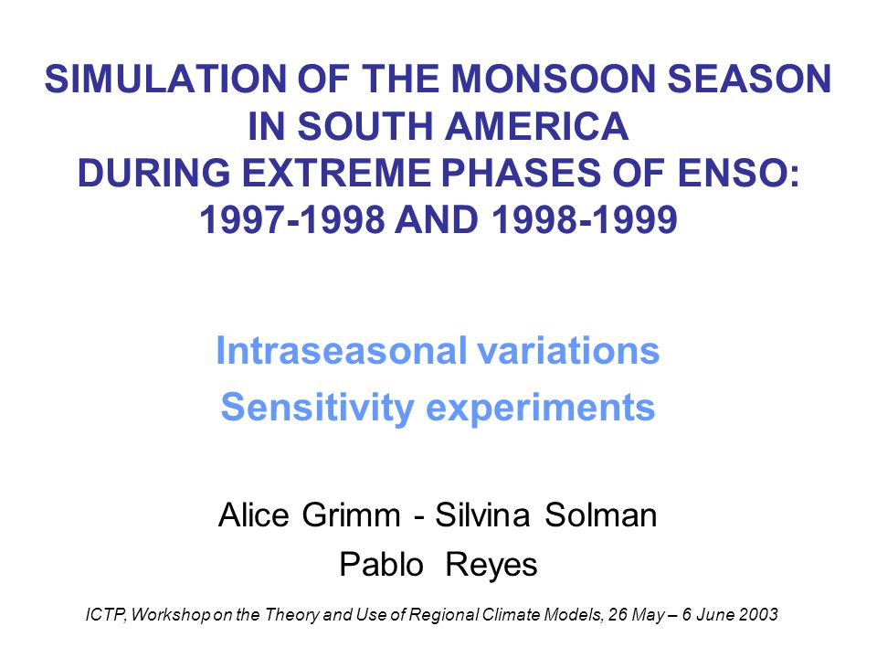 SIMULATION OF THE MONSOON SEASON IN SOUTH AMERICA DURING EXTREME PHASES OF ENSO: 1997-1998 AND 1998-1999 Intraseasonal variations Sensitivity experiments Alice Grimm - Silvina Solman Pablo Reyes ICTP, Workshop on the Theory and Use of Regional Climate Models, 26 May – 6 June 2003