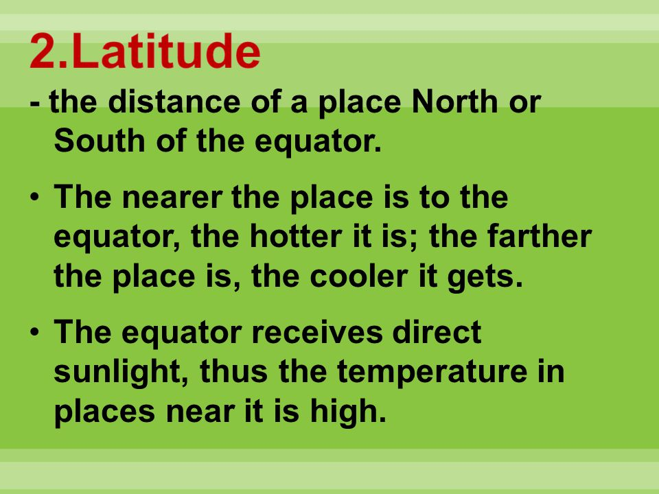 - the distance of a place North or South of the equator. The nearer the place is to the equator, the hotter it is; the farther the place is, the coole