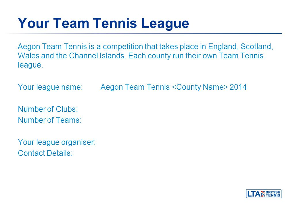 Your Team Tennis League Aegon Team Tennis is a competition that takes place in England, Scotland, Wales and the Channel Islands. Each county run their
