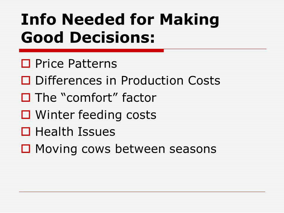 Info Needed for Making Good Decisions: Price Patterns Differences in Production Costs The comfort factor Winter feeding costs Health Issues Moving cows between seasons