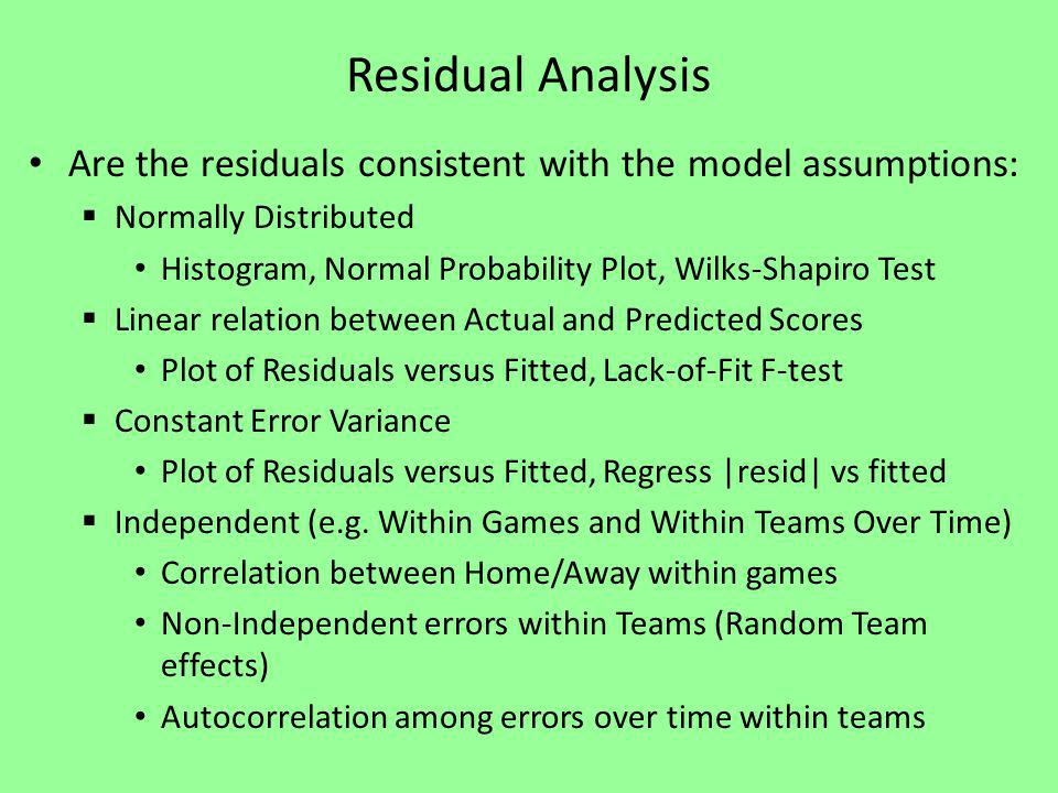 Residual Analysis Are the residuals consistent with the model assumptions: Normally Distributed Histogram, Normal Probability Plot, Wilks-Shapiro Test Linear relation between Actual and Predicted Scores Plot of Residuals versus Fitted, Lack-of-Fit F-test Constant Error Variance Plot of Residuals versus Fitted, Regress |resid| vs fitted Independent (e.g.