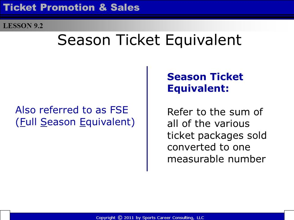 Season Ticket Equivalent Season Ticket Equivalent: Refer to the sum of all of the various ticket packages sold converted to one measurable number Also referred to as FSE (Full Season Equivalent) LESSON 9.2 Ticket Promotion & Sales Copyright © 2011 by Sports Career Consulting, LLC