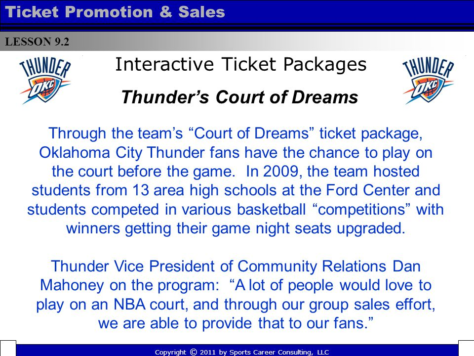 Interactive Ticket Packages Through the teams Court of Dreams ticket package, Oklahoma City Thunder fans have the chance to play on the court before the game.