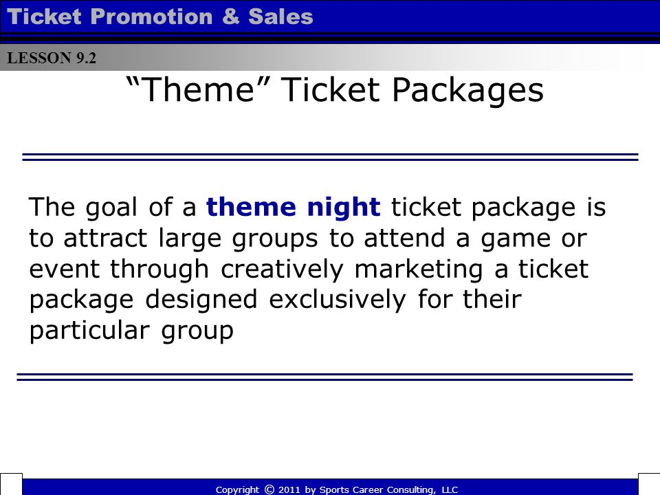 Theme Ticket Packages LESSON 9.2 Ticket Promotion & Sales Copyright © 2011 by Sports Career Consulting, LLC The goal of a theme night ticket package is to attract large groups to attend a game or event through creatively marketing a ticket package designed exclusively for their particular group