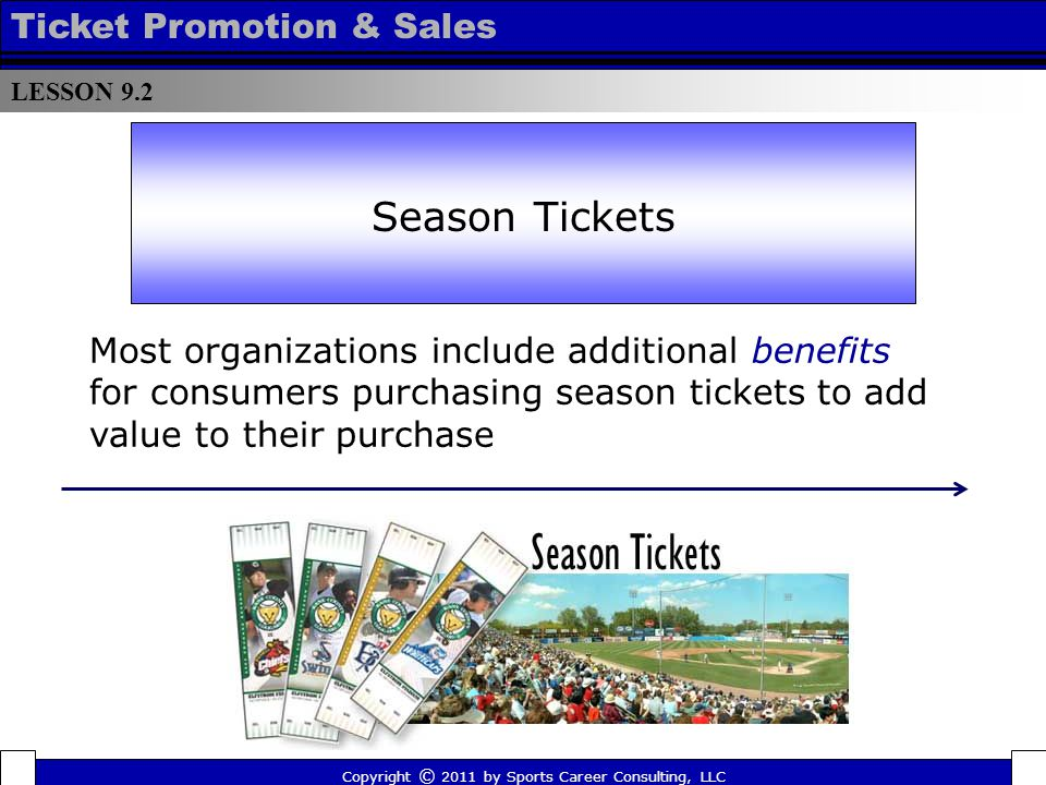Season Ticket Benefits TEXAS RANGERS SEASON TICKET BENEFITS As a Rangers full season ticket-holder, you can enjoy the following benefits: 20% off concessions Bonus tickets for select months Complimentary coupons for upgrading seats on select dates Personalized season ticket holder name plate on seats Private season ticket entrances Annual season ticket holder picnic with player autographs Season Ticket Holder End-of-Season Play Day on the field LESSON 9.2 Ticket Promotion & Sales Copyright © 2011 by Sports Career Consulting, LLC