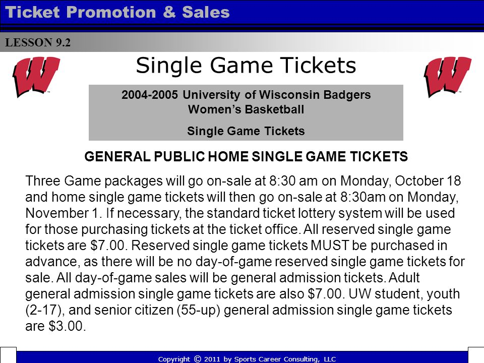 Single Game Tickets 2004-2005 University of Wisconsin Badgers Womens Basketball Single Game Tickets LESSON 9.2 Ticket Promotion & Sales Copyright © 2011 by Sports Career Consulting, LLC GENERAL PUBLIC HOME SINGLE GAME TICKETS Three Game packages will go on-sale at 8:30 am on Monday, October 18 and home single game tickets will then go on-sale at 8:30am on Monday, November 1.