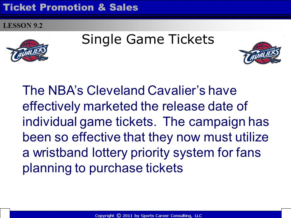 Single Game Tickets LESSON 9.2 Ticket Promotion & Sales Copyright © 2011 by Sports Career Consulting, LLC The NBAs Cleveland Cavaliers have effectively marketed the release date of individual game tickets.