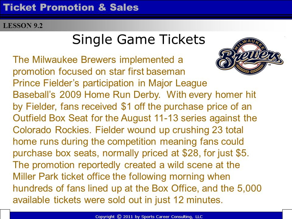 Single Game Tickets LESSON 9.2 Ticket Promotion & Sales Copyright © 2011 by Sports Career Consulting, LLC The Milwaukee Brewers implemented a promotion focused on star first baseman Prince Fielders participation in Major League Baseballs 2009 Home Run Derby.